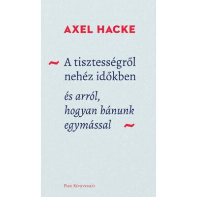 A tisztességről nehéz időkben - és arról, hogyan bánunk egymással (Axel Hacke)
