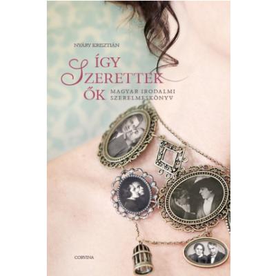Így szerettek ők - Magyar irodalmi szerelmeskönyv