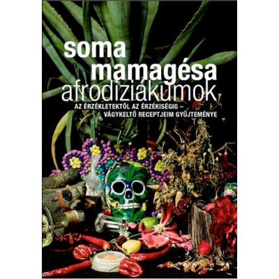 Afrodiziákumok /Az érzékletektől az érzékiségig - vágykeltő receptjeim gyűjteménye (Soma Mamagésa)