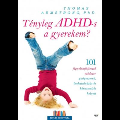 Tényleg ADHD-s a gyerekem? /101 figyelemfejlesztő módszer gyógyszerek, beskatulyázás és kényszerítés helyett (Thomas Armstrong, Phd)