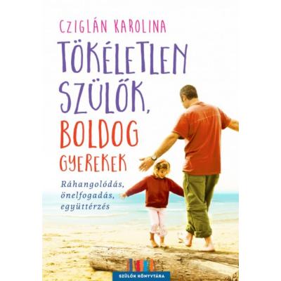 Tökéletlen szülők, boldog gyerekek /Ráhangolódás, önelfogadás, együttérzés (Cziglán Karolina)